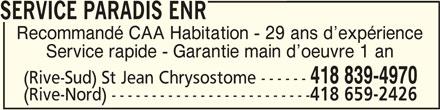 Service Paradis (418-839-4970) - Annonce illustrée======= - SERVICE PARADIS ENR SERVICE PARADIS ENRSERVICE PARADIS ENR Recommandé CAA Habitation - 29 ans d expérience Service rapide - Garantie main d oeuvre 1 an 418 839-4970 (Rive-Sud) St Jean Chrysostome ------ (Rive-Nord) ------------------------- 418 659-2426
