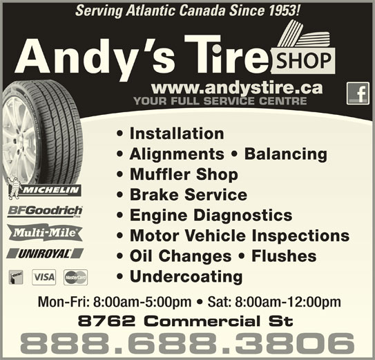 Andy's Tire Shop Ltd (902-681-5500) - Display Ad - Serving Atlantic Canada Since 1953! YOUR FULL SERVICE CENTRE Installation  Installation Alignments   Balancing  Alignments   Balancing Muffler Shop  Muffler Shop Brake Service  Brake Service Engine Diagnostics  Engine Diagnostics Motor Vehicle Inspections  Motor Vehicle Inspections Oil Changes   Flushes  Oil Changes   Flushes Undercoating  Undercoating Mon-Fri: 8:00am-5:00pm   Sat: 8:00am-12:00pmMon-Fri: 8:00am-5:00pm   Sat: 8:00am-12:00pm 888.688.3806