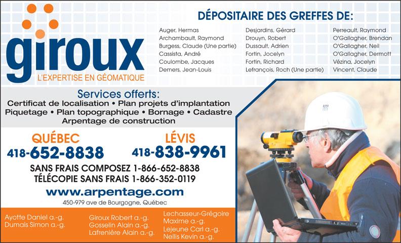 Le Groupe Giroux (418-652-8838) - Annonce illustrée======= - Giroux Robert a.-g. Maxime a.-g. Arpentage de construction Dumais Simon a.-g. Gosselin Alain a.-g. Lejeune Carl a.-g. Lafrenière Alain a.-g. Nellis Kevin a.-g. DÉPOSITAIRE DES GREFFES DE: Auger, Hermas Desjardins, Gérard Perreault, Raymond Archambault, Raymond Drouyn, Robert Piquetage   Plan topographique   Bornage   Cadastre O'Gallagher, Brendan Burgess, Claude (Une partie) Dussault, Adrien O'Gallagher, Neil Cassista, André Fortin, Jocelyn O'Gallagher, Dermott Coulombe, Jacques Fortin, Richard Vézina, Jocelyn Demers, Jean-Louis Lefrançois, Roch (Une partie) Vincent, Claude Services offerts: Certificat de localisation   Plan projets d implantation QUÉBEC 418 418 838-9961 652-8838 LÉVIS SANS FRAIS COMPOSEZ 1-866-652-8838 TÉLÉCOPIE SANS FRAIS 1-866-352-0119 www.arpentage.com 450-979 ave de Bourgogne, Québec Lechasseur-Grégoire Ayotte Daniel a.-g.