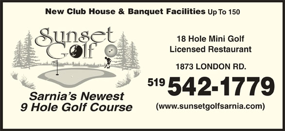 Sunset Golf (519-542-1779) - Display Ad - New Club House & Banquet Facilities Up To 150 18 Hole Mini Golf Licensed Restaurant 1873 LONDON RD. 519 542-1779 Sarnia s Newest (www.sunsetgolfsarnia.com) 9 Hole Golf Course