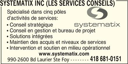 Systématix Inc (Les Services Conseils) (418-681-0151) - Annonce illustrée======= - SYSTEMATIX INC (LES SERVICES CONSEILS) Spécialisé dans cinq pôles d'activités de services:  Conseil stratégique  Conseil en gestion et bureau de projet  Solutions intégrées  Maintien des acquis et niveaux de services  Intervention et soutien en milieu opérationnel www.systematix.com 418 681-0151 990-2600 Bd Laurier Ste Foy --------