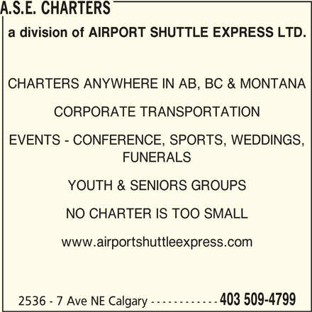 ASE Charters (403-509-4799) - Display Ad - A.S.E. CHARTERS a division of AIRPORT SHUTTLE EXPRESS LTD. CHARTERS ANYWHERE IN AB, BC & MONTANA CORPORATE TRANSPORTATION EVENTS - CONFERENCE, SPORTS, WEDDINGS, FUNERALS YOUTH & SENIORS GROUPS NO CHARTER IS TOO SMALL www.airportshuttleexpress.com 403 509-4799 2536 - 7 Ave NE Calgary ------------