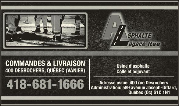Asphalte Lagacé Ltee (418-681-1666) - Annonce illustrée======= - COMMANDES & LIVRAISONCOMMANDES & LIVRAISON Usine d asphalteUsine d asphalte 400 DESROCHERS, QUÉBEC (VANIER)400 DESROCHERS, QUÉBEC (VANIER) Colle et adjuvantColle et adjuvant Adresse usine: 400 rue DesrochersAdresse usine: 400 rue Desrochers 418-681-1666666 Administration: 589 avenue Joseph-Giffard,Administration: 589 avenue Joseph-Giffard, Québec (Qc) G1C 1N1                          Québec (Qc) G1C 1N1