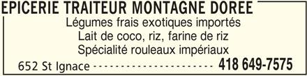 Epicerie Montagne Dorée (418-649-7575) - Annonce illustrée======= - EPICERIE TRAITEUR MONTAGNE DOREE Légumes frais exotiques importés Lait de coco, riz, farine de riz Spécialité rouleaux impériaux ---------------------- 418 649-7575 652 St Ignace EPICERIE TRAITEUR MONTAGNE DOREE
