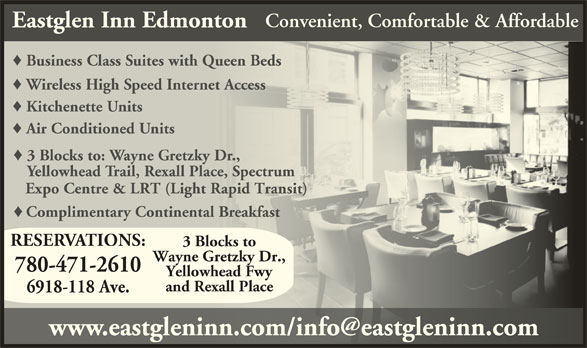 Eastglen Inn (780-471-2610) - Display Ad - Convenient, Comfortable & Affordable Eastglen Inn Edmonton Business Class Suites with Queen BedsusinessClassiteswithQueen Wireless High Speed Internet Accesselesspeednternetcces Kitchenette UnitsKitchenette Air Conditioned UnitsAir Conditioned 3 Blocks to: Wayne Gretzky Dr.,ocks to: ayne etzky Yellowhead Trail, Rexall Place, Spectrumwhead rail, exall lace, pect Expo Centre & LRT (Light Rapid Transit) Expo Centre & LRT (Light Rapid Transit) Complimentary Continental BreakfastComplimentay Continental eakfas RESERVATIONS: 3 Blocks to Wayne Gretzky Dr., 780-471-2610 Yellowhead Fwy and Rexall Place 6918-118 Ave.