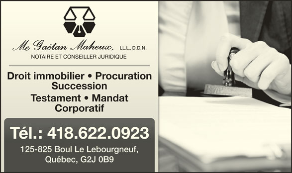 Me Gaétan Maheux Notaire (418-622-0923) - Annonce illustrée======= - Droit immobilier   ProcurationDroit immobilier   Procuration SuccessionSuccession Testament   MandatTestament   Mandat CorporatifCorporatif Tél.: 418.622.0923Tél.: 418.622.0923 125-825 Boul Le Lebourgneuf,125-825 Boul Le Lebourgneuf, Québec, G2J 0B9Québec, G2J 0B9