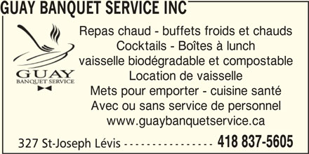 Guay Banquet Service Inc (418-837-5605) - Annonce illustrée======= - GUAY BANQUET SERVICE INC Repas chaud - buffets froids et chauds Cocktails - Boîtes à lunch vaisselle biodégradable et compostable Location de vaisselle Mets pour emporter - cuisine santé Avec ou sans service de personnel www.guaybanquetservice.ca 418 837-5605 327 St-Joseph Lévis ----------------