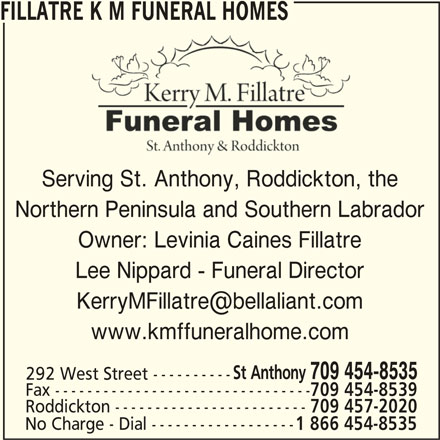 Fillatre K M Funeral Homes (709-454-8535) - Display Ad - No Charge - Dial ------------------ 1 866 454-8535 FILLATRE K M FUNERAL HOMES Serving St. Anthony, Roddickton, the Northern Peninsula and Southern Labrador Owner: Levinia Caines Fillatre Lee Nippard - Funeral Director www.kmffuneralhome.com St Anthony 709 454-8535 292 West Street ---------- Fax -------------------------------- 709 454-8539 Roddickton ------------------------ 709 457-2020