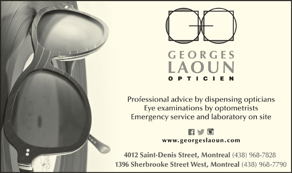 Georges Laoun Opticien (514-844-1919) - Display Ad - Professional advice by dispensing opticians Eye examinations by optometrists Emergency service and laboratory on site 4012 Saint-Denis Street, Montreal (438) 968-7828 1396 Sherbrooke Street West, Montreal (438) 968-7790 139 www.georgeslaoun.com