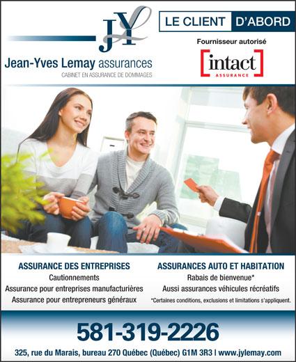 Assurance Jean-Yves Lemay (418-687-1200) - Annonce illustrée======= - Cautionnements Rabais de bienvenue* Assurance pour entreprises manufacturières Aussi assurances véhicules récréatifs Assurance pour entrepreneurs généraux *Certaines conditions, exclusions et limitations s appliquent. 581-319-2226 325, rue du Marais, bureau 270 Québec (Québec) G1M 3R3 www.jylemay.com ASSURANCE DES ENTREPRISES ASSURANCES AUTO ET HABITATION