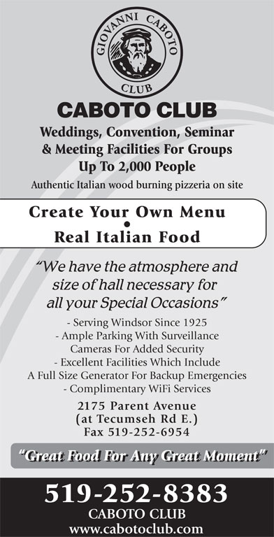 Caboto Club (519-252-8383) - Display Ad - Weddings, Convention, Seminar & Meeting Facilities For Groups Up To 2,000 People Authentic Italian wood burning pizzeria on site Create Your Own Menu Real Italian Food - Serving Windsor Since 1925 - Ample Parking With Surveillance Cameras For Added Security - Excellent Facilities Which Include A Full Size Generator For Backup Emergencies - Complimentary WiFi Services 2175 Parent Avenue (at Tecumseh Rd E.) Fax 519-252-6954 Great Food For Any Great Moment 519-252-8383 CABOTO CLUB www.cabotoclub.com