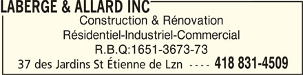 Laberge & Allard Inc (418-831-4509) - Annonce illustrée======= - LABERGE & ALLARD INC LABERGE & ALLARD INCLABERGE & ALLARD INC LABERGE & ALLARD INC Construction & Rénovation Résidentiel-Industriel-Commercial R.B.Q:1651-3673-73 418 831-4509 37 des Jardins St Étienne de Lzn  ----