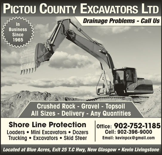 Pictou County Excavators Ltd (902-752-1185) - Display Ad - Crushed Rock - Gravel - Topsoil All Sizes - Delivery - Any QuantitiesAll Sizes  Delivery  Any Quantities Shore Line Protection Office: 902-752-1185 Cell: 902-396-9000 Loaders   Mini Excavators   Dozers Trucking   Excavators   Skid Steer Located at Blue Acres, Exit 25 T.C Hwy, New Glasgow   Kevin LivingstoneLocated at Blue Acres, Exit 25 T.C Hwy, New Glasgow   Kevin Livingstone Drainage Problems - Call Us In BusinessBusiness SinceSince 19651965 Crushed Rock - Gravel - Topsoil All Sizes - Delivery - Any QuantitiesAll Sizes  Delivery  Any Quantities Shore Line Protection Office: 902-752-1185 Cell: 902-396-9000 Loaders   Mini Excavators   Dozers Trucking   Excavators   Skid Steer Located at Blue Acres, Exit 25 T.C Hwy, New Glasgow   Kevin LivingstoneLocated at Blue Acres, Exit 25 T.C Hwy, New Glasgow   Kevin Livingstone Drainage Problems - Call Us In BusinessBusiness SinceSince 19651965