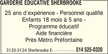 Garderie Educative Sherbrooke (514-525-0320) - Annonce illustrée======= - GARDERIE EDUCATIVE SHERBROOKE 25 ans d expérience - Personnel qualifié Enfants 18 mois à 5 ans - Programme éducatif Aide financière Près Métro Préfontaine 514 525-0320 3120-3124 Sherbrooke E------------