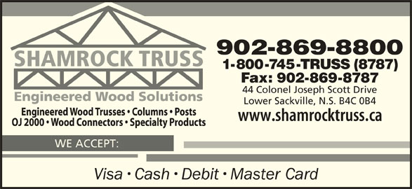 Shamrock Truss (902-869-8800) - Display Ad - 902-869-8800 1-800-745-TRUSS (8787) Fax: 902-869-8787 44 Colonel Joseph Scott Drive Lower Sackville, N.S. B4C 0B4 WE ACCEPT: Visa Cash Debit Master Card