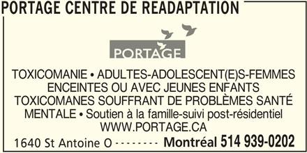 Portage Centre de Réadaptation (514-939-0202) - Annonce illustrée======= - WWW.PORTAGE.CA -------- Montréal 514 939-0202 1640 St Antoine O MENTALE  Soutien à la famille-suivi post-résidentiel PORTAGE CENTRE DE READAPTATION TOXICOMANES SOUFFRANT DE PROBLÈMES SANTÉ TOXICOMANIE  ADULTES-ADOLESCENT(E)S-FEMMES ENCEINTES OU AVEC JEUNES ENFANTS PORTAGE CENTRE DE READAPTATION WWW.PORTAGE.CA -------- Montréal 514 939-0202 1640 St Antoine O MENTALE  Soutien à la famille-suivi post-résidentiel PORTAGE CENTRE DE READAPTATION TOXICOMANES SOUFFRANT DE PROBLÈMES SANTÉ TOXICOMANIE  ADULTES-ADOLESCENT(E)S-FEMMES ENCEINTES OU AVEC JEUNES ENFANTS PORTAGE CENTRE DE READAPTATION
