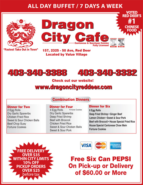Dragon City Cafe Ltd (403-340-3388) - Display Ad - Chicken Fried Rice Beef Chop Suey House Special Cantonese Chow Mein Sweet & Sour Chicken Balls Fortune Cookies Sweet & Sour Pork FREE DELIVERY OVER $35 before tax On Pick-up or Delivery WITHIN CITY LIMITS Free Six Can PEPSI PICKUP ORDERS OVER $25 Cantonese & Szechuan Cuisine Fully Licensed Fastest Take Out in Town 157, 2325 - 50 Ave, Red Deer Located by Value Village 403-340-3388403-340-3332 Check out our website! www.dragoncityreddeer.com Combination Dinners 10% OFF of $60.00 or More ALL DAY BUFFET / 7 DAYS A WEEK VOTED RED DEER S #1 CHINESE Dragon FOOD City Cafe Dinner for Six Dinner for Four Dinner for Two Fortune Cookies 4 Egg Rolls 2 Egg Rolls 6 Egg Rolls Dry Garlic Spareribs Deep Fried Shrimp   Ginger Beef Deep Fried Shrimp Chicken Fried Rice Lemon Chicken   Sweet & Sour Pork Beef with Broccoli   House Special Fried Rice Beef with Broccoli Sweet & Sour Chicken Balls
