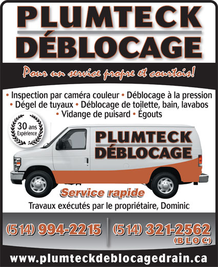 Plumteck Déblocage (514-321-2562) - Annonce illustrée======= - PLUMTECK DÉBLOCAGE Inspection par caméra couleur   Déblocage à la pression Dégel de tuyaux   Déblocage de toilette, bain, lavabosDégel de t Vidange de puisard   Égouts 30 ans Expérience PLUMTECK DÉBLOCAGE Service rapide Travaux exécutés par le propriétaire, Dominic (514) 994-2215 (514) 321-2562 (514) 994-2215(514) 321-2562 (BLOC) www.plumteckdeblocagedrain.ca