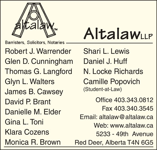 Altalaw LLP (403-343-0812) - Display Ad - Altalaw LLP Shari L. LewisRobert J. Warrender Daniel J. HuffGlen D. Cunningham N. Locke RichardsThomas G. Langford Camille PopovichGlyn L. Walters (Student-at-Law) Office 403.343.0812 David P. Brant Fax 403.340.3545 Danielle M. Elder Gina L. Toni Web: www.altalaw.ca Klara Cozens 5233 - 49th  Avenue Red Deer, Alberta T4N 6G5 Monica R. Brown James B. Cawsey