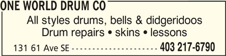 One World Drum Co (403-217-6790) - Display Ad - ONE WORLD DRUM COONE WORLD DRUM CO ONE WORLD DRUM CO All styles drums, bells & didgeridoos Drum repairs  skins  lessons 403 217-6790 131 61 Ave SE ---------------------