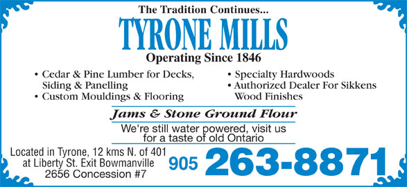 Tyrone Mills Ltd (905-263-8871) - Display Ad - Custom Mouldings & Flooring Wood Finishes Jams & Stone Ground Flour We're still water powered, visit us for a taste of old Ontario Located in Tyrone, 12 kms N. of 401 at Liberty St. Exit Bowmanville 905 263-8871 2656 Concession #7 The Tradition Continues... TYRONE MILLS Operating Since 1846 Cedar & Pine Lumber for Decks, Specialty Hardwoods Siding & Panelling Authorized Dealer For Sikkens