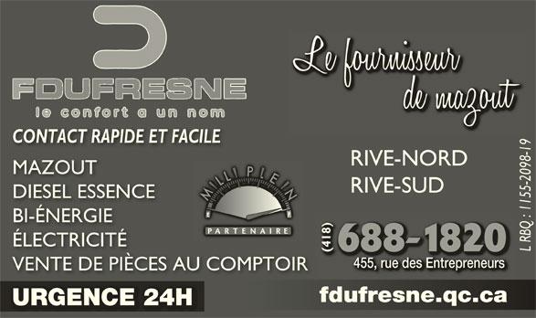 Fernand Dufresne Inc (418-688-1820) - Annonce illustrée======= - RIVE-SUD DIESEL ESSENCEDIESEL ESSENCE BI-ÉNERGIEBI-ÉNERGIE 8) ÉLECTRICITÉÉLECTRICITÉ L RBQ : 1155-2098-19 (418)(41 455, rue des Entrepreneurs455, rue des Entrepreneurs VENTE DE PIÈCES AU COMPTOIRVENTE DE PIÈCES AU COMPTOIR fdufresne.qc.cafdufresne.qc.ca URGENCE 24HURGENCE 24H CONTACT RAPIDE ET FACILECONTACT RAPIDE ET FACILE RIVE-NORD MAZOUTMAZO