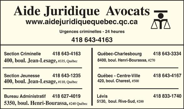Aide Juridique (418-643-4163) - Annonce illustrée======= - Aide Juridique  Avocats www.aidejuridiquequebec.qc.ca Urgences criminelles - 24 heures 418 643-4163 Section Criminelle          418 643-4163 Québec-Charlesbourg          418 643-3334 8400, boul. Henri-Bourassa, #270 400, boul. Jean-Lesage, #335, Québec Section Jeunesse           418 643-1235 Québec - Centre-Ville           418 643-4167 420, boul. Charest, #500 400, boul. Jean-Lesage, #110, Québec Lévis                                       418 833-1740 Bureau Administratif 418 627-4019 5130,  boul. Rive-Sud, 5350, boul. Henri-Bourassa, #240 Québec #200
