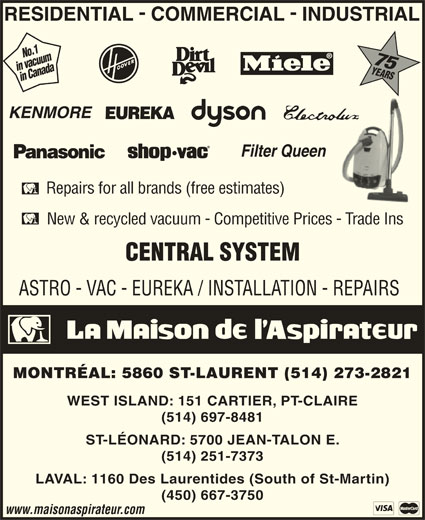 La Maison de l'Aspirateur (514-273-2821) - Display Ad - No.1 75 in vacuumin Canada75in Canada Repairs for all brands (free estimates) New & recycled vacuum - Competitive Prices - Trade Ins ASTRO - VAC - EUREKA / INSTALLATION - REPAIRS MONTRÉAL: 5860 ST-LAURENT (514) 273-2821 WEST ISLAND: 151 CARTIER, PT-CLAIRE (514) 697-8481 ST-LÉONARD: 5700 JEAN-TALON E. (514) 251-7373 LAVAL: 1160 Des Laurentides (South of St-Martin) (450) 667-3750 www.maisonaspirateur.com