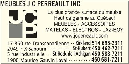 JC Perreault (450-681-7211) - Display Ad - Haut de gamme au Québec! MEUBLES - ACCESSOIRES MATELAS - ELECTROS - LAZ-BOY www.jcperreault.com MEUBLES J C PERREAULT INC Kirkland 514 695-2311 -- ---------- 17 850 rte Transcanadienne St-Hubert 450 462-7211 2049 F X Sabourin --- La plus grande surface du meuble St-Rock de l'Achigan 450 588-7211 5 rue Industrielle --------- 450 681-7211 1900 Maurice Gauvin Laval MEUBLES J C PERREAULT INC La plus grande surface du meuble Haut de gamme au Québec! MEUBLES - ACCESSOIRES MATELAS - ELECTROS - LAZ-BOY www.jcperreault.com -- Kirkland 514 695-2311 17 850 rte Transcanadienne ---------- St-Hubert 450 462-7211 2049 F X Sabourin --- St-Rock de l'Achigan 450 588-7211 5 rue Industrielle --------- 450 681-7211 1900 Maurice Gauvin Laval