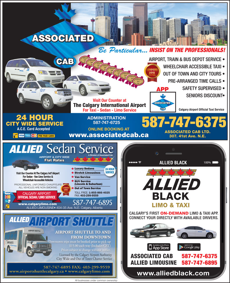 Associated Cabs (Alta) Ltd (403-299-1111) - Display Ad - INSIST ON THE PROFESSIONALS! Be Particular... 2004 AIRPORT, TRAIN & BUS DEPOT SERVICE 2005 2006 2007 WHEELCHAIR ACCESSIBLE TAXI 2008 2009 OUT OF TOWN AND CITY TOURS 20102011 2012 PRE-ARRANGED TIME CALLS SAFETY SUPERVISED APP SENIORS DISCOUNT Visit Our Counter at The Calgary International Airport Calgary Airport Official Taxi Service For Taxi - Sedan - Limo Service ADMINISTRATION 24 HOUR 587-747-6725 CITY WIDE SERVICE 587-747-6895 www.calgarylimo.com 587-747-6375 A.C.E. Card Accepted ONLINE BOOKING AT ASSOCIATED CAB LTD. PRE PAID CARD www.associatedcab.ca 307. 41st Ave. N.E. ALLIED Sedan Service A Division of Associated Cab AIRPORT & CITY WIDE Flat Rates Flat RatesatesFlat R ALLIED BLACK 24 HOUR SERVICE Visit Our Counter At The Calgary Int l AirportVisit Our Counter At T For Sedan - Van Limo Service & Wheelchair Accessible Vehicles PROFESSIONAL UNIFORMED CHAUFFEURS ALLIED LIMOUSINE  404-35 Ave. N.E. Calgary, Alberta CALGARY S FIRST ON-DEMAND LIMO & TAXI APP. CONNECT YOUR DIRECTLY WITH AVAILABLE DRIVERS. ALLIED ALL VEHICLES ARE NON-SMOKING AIRPORT SHUTTLE AIRPORT SHUTTLE TO AND FROM DOWNTOWN Downtown trips must be booked prior to pick up $15.00 each way (Includes GST) Prices subject to change without notice. Licensed by the Calgary Airport AuthorityLicensed by the Calgary Airport Authority ASSOCIATED CAB 587-747-6375 City Wide and Out of Town Charter ServiceCi Wid d Ouof T Ch Seic ALLIED LIMOUSINE 587-747-6895 587-747-6895 FAX: 403-299-9559 www.airportshuttlecalgary.ca   www.calgarylimo.com www.alliedblack.com All businesses under common ownership