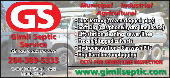 Gimli Septic Service (204-389-5333) - Display Ad - 204-389-5333 CCTV FOR SEWER LINE INSPECTION 19083 PR 519 Rd 104N www.gimliseptic.com Sandy Hook Hog Barn line unplugging Municipal    Industrial Agricultural Line Jetting (frozen/clogged pipe) Soft Dig (gas/phone/hydro line locate) Lift station cleaning, sewer lines Gimli Septic Frozen/plugged culverts Service Hydroexcavation   Car wash Pits GS vac truck service