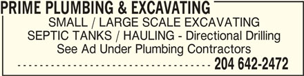 Prime Plumbing & Excavating (204-642-2472) - Display Ad - PRIME PLUMBING & EXCAVATING PRIME PLUMBING & EXCAVATING SMALL / LARGE SCALE EXCAVATING SEPTIC TANKS / HAULING - Directional Drilling See Ad Under Plumbing Contractors ----------------------------------- 204 642-2472 PRIME PLUMBING & EXCAVATING PRIME PLUMBING & EXCAVATING SEPTIC TANKS / HAULING - Directional Drilling SMALL / LARGE SCALE EXCAVATING See Ad Under Plumbing Contractors ----------------------------------- 204 642-2472