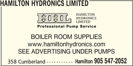 Hamilton Hydronics Limited (905-547-2052) - Display Ad - HAMILTON HYDRONICS LIMITED BOILER ROOM SUPPLIES www.hamiltonhydronics.com SEE ADVERTISING UNDER PUMPS Hamilton 905 547-2052 358 Cumberland ----------- HAMILTON HYDRONICS LIMITED BOILER ROOM SUPPLIES www.hamiltonhydronics.com SEE ADVERTISING UNDER PUMPS Hamilton 905 547-2052 358 Cumberland -----------