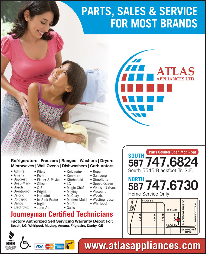 Atlas Appliances (403-259-3334) - Display Ad - PARTS, SALES & SERVICE FOR MOST BRANDS Parts Counter Open Mon - Sat SOUTH Refrigerators Freezers Ranges Washers Dryers 587747.6824 Microwaves Wall Ovens Dishwashers Garburators South 5545 Blackfoot Tr. S.E. Admiral Roper Elkay Kelvinator Amana Samsung Estate Kenmore Baycrest Simplicity Fisher & Paykel  Kitchenaid NORTH Beau-Mark Speed Queen Gibson LG Bosch Viking - Eatons G.E. Magic Chef 747.6730 587 Brentwood Viscount Frigidaire Maytag Home Service Only Caloric Woods Hotpoint McClary Coldspot Westinghouse In-Sink-Erator Modern Maid 51 Ave SE Danby Whirlpool Inglis Moffat Electrolux Jenn-Air Oasis 53 Ave SE MACLEOD TRAIL6 St SE Journeyman Certified Technicians 3 St SE 5 St SE4 St SE DEERFOOT TRAILGLENMORE Factory Authorized Self Servicing Warranty Depot For: BLACKFOOT TRAIL SE58 Ave SE Bosch, LG, Whirlpool, Maytag, Amana, Frigidaire, Danby, GE TRAIL www.atlasappliances.com