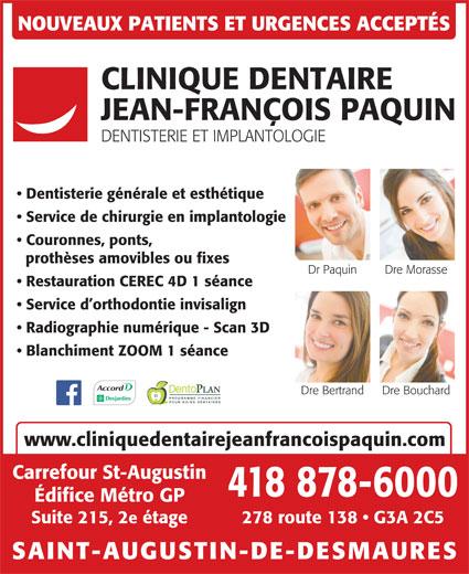 Clinique Dentaire Jean-François Paquin (418-878-6000) - Annonce illustrée======= - POUR SOINS DENTAIRES www.cliniquedentairejeanfrancoispaquin.com Carrefour St-Augustin 418 878-6000 Édifice Métro GP 278 route 138   G3A 2C5Suite 215, 2e étage SAINT-AUGUSTIN-DE-DESMAURES NOUVEAUX PATIENTS ET URGENCES ACCEPTÉS CLINIQUE DENTAIRE JEAN-FRANÇOIS PAQUIN DENTISTERIE ET IMPLANTOLOGIE Dentisterie générale et esthétique Service de chirurgie en implantologie Couronnes, ponts, prothèses amovibles ou fixes Dr Paquin Dre Morasse Restauration CEREC 4D 1 séance Service d orthodontie invisalign Radiographie numérique - Scan 3D Blanchiment ZOOM 1 séance Dre BouchardDre Bertrand PROGRAMME FINANCIER