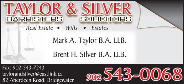 Taylor & Silver (902-543-0068) - Display Ad - 902 543-0068 82 Aberdeen Road, Bridgewater Real Estate      Wills       Estates Wills EstatReal Estat Mark A. Taylor B.A. LLB. Brent H. Silver B.A. LLB. Fax: 902-543-7243