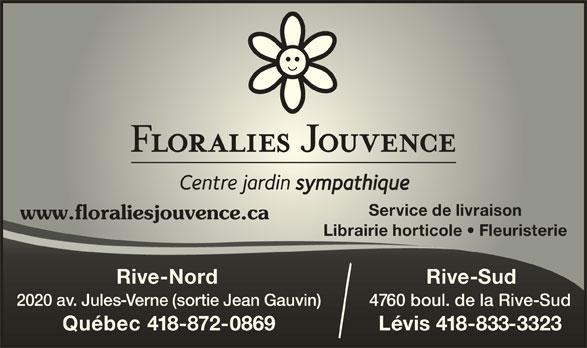 Floralies Rive-Sud (418-837-8881) - Annonce illustrée======= - Service de livraison www.floraliesjouvence.cawww.floraliesjouvence.ca Librairie horticole   FleuristerieLibicole Rive-Nord Rive-SudiNor 2020 av. Jules-Verne (sortie Jean Gauvin)r 4760 boul. de la Rive-Sud60 a R Québec 418-872-0869 Lévis 418-833-3323Québec is 3323