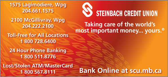 Steinbach Credit Union (204-222-2100) - Display Ad - 1575 Lagimodiere, Wpg 204.661.1575 STEINBACH CREDIT UNION 2100 McGillivray, Wpg Taking care of the world s 204.222.2100 most important money... yours. Toll-Free for All Locations 1 800 728.6400 24 Hour Phone Banking 1 800 511.8776 Lost/Stolen ATM/MasterCard Bank Online at scu.mb.ca 1 800 567.8111