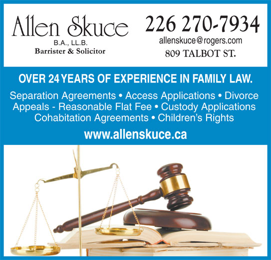 Allen Skuce Barrister & Solctr (519-631-7933) - Display Ad - 226 270-7934 809 TALBOT ST. OVER 24 YEARS OF EXPERIENCE IN FAMILY LAW. Separation Agreements   Access Applications   Divorce Appeals - Reasonable Flat Fee   Custody Applications Cohabitation Agreements   Children s Rights www.allenskuce.ca