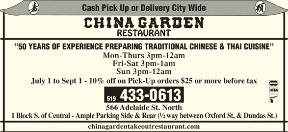 China Garden (519-433-0613) - Display Ad - chinagardentakeoutrestaurant.com Cash Pick Up or Delivery City Wide 50 YEARS OF EXPERIENCE PREPARING TRADITIONAL CHINESE & THAI CUISINE Mon-Thurs 3pm-12am Fri-Sat 3pm-1am Sun 3pm-12am July 1 to Sept 1 - 10% off on Pick-Up orders $25 or more before tax 433-0613 519 566 Adelaide St. North 1 Block S. of Central - Ample Parking Side & Rear (½ way between Oxford St. & Dundas St.)