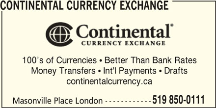 Continental Currency Exchange (519-850-0111) - Display Ad - CONTINENTAL CURRENCY EXCHANGE 100 s of Currencies  Better Than Bank Rates Money Transfers  Int'l Payments  Drafts continentalcurrency.ca 519 850-0111 Masonville Place London ------------