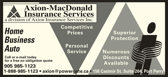 Axion-MacDonald Insurance Services (905-985-1123) - Display Ad - Insurance Services Axion-MacDonald a division of Axion Insurance Services Inc. Competitive Home Superior Prices Protection Business Personal Auto Service Numerous Call or e-mail today Discounts for a free no obligation quote Available 905 985-1123 158 Casimir St. Suite 204, Port Perry