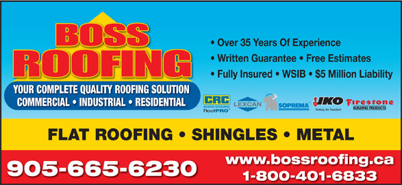 Boss Roofing (905-665-6230) - Display Ad - Over 35 Years Of Experience Written Guarantee   Free Estimates Fully Insured   WSIB   $5 Million Liability YOUR COMPLETE QUALITY ROOFING SOLUTION COMMERCIAL   INDUSTRIAL   RESIDENTIAL FLAT ROOFING   SHINGLES   METAL www.bossroofing.ca 905-665-6230 1-800-401-6833