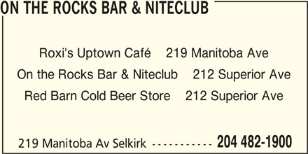 On the Rocks Bar & Niteclub (204-482-1900) - Display Ad - ON THE ROCKS BAR & NITECLUB Roxi's Uptown Café    219 Manitoba Ave On the Rocks Bar & Niteclub    212 Superior Ave Red Barn Cold Beer Store    212 Superior Ave 204 482-1900 219 Manitoba Av Selkirk -----------