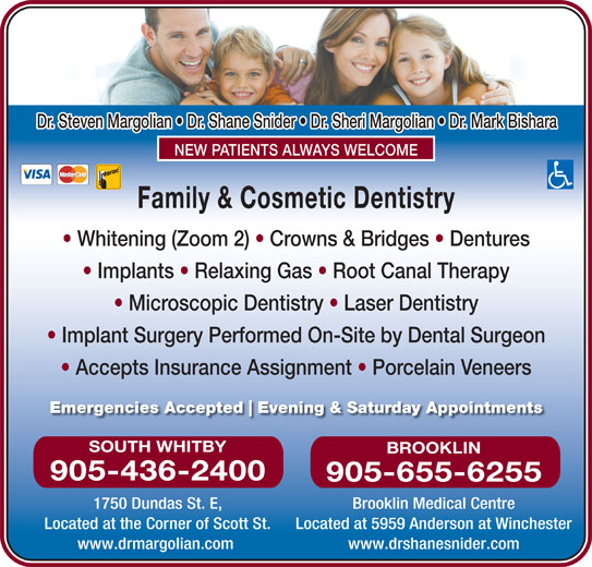 Margolian Steven Dr (905-436-2400) - Display Ad - Microscopic Dentistry   Laser Dentistry Implant Surgery Performed On-Site by Dental Surgeon Accepts Insurance Assignment   Porcelain Veneers Emergencies Accepted Evening & Saturday Appointments SOUTH WHITBY BROOKLIN 905-436-2400 905-655-6255 1750 Dundas St. E, Brooklin Medical Centre Located at 5959 Anderson at Winchester www.drmargolian.com www.drshanesnider.com Located at the Corner of Scott St. Family & Cosmetic Dentistry Whitening (Zoom 2)   Crowns & Bridges   Dentures Implants   Relaxing Gas   Root Canal Therapy Dr. Steven Margolian   Dr. Shane Snider   Dr. Sheri Margolian   Dr. Mark Bishara NEW PATIENTS ALWAYS WELCOME