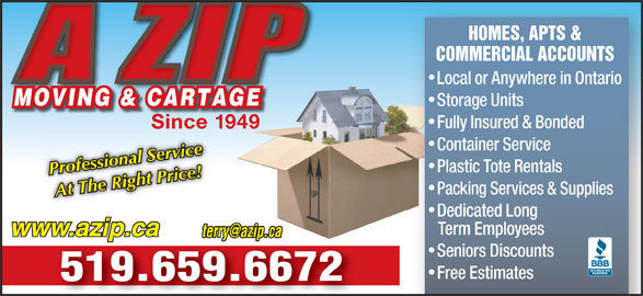 A Zip Moving & Cartage (519-659-6672) - Display Ad - Packing Services & Supplies At The Right Price! Dedicated Long Term Employees www.azip.ca Seniors Discounts Free Estimates 519.659.6672 COMMERCIAL ACCOUNTS Local or Anywhere in Ontario MOVING & CARTAGEMOVING & CARTAGE Storage Units Fully Insured & Bonded Since 1949 Container Service HOMES, APTS & Plastic Tote Rentals Professional Service