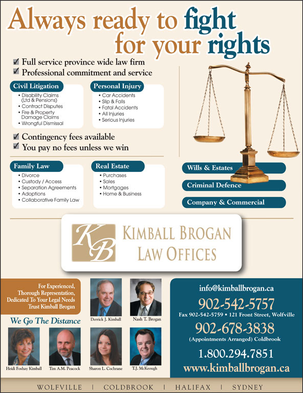 Kimball Brogan Barristers & Solicitors (902-542-5757) - Display Ad - Always ready to fight Always ready to for your rights for your Dedicated To Your Legal Needs Trust Kimball Brogan 902-542-5757 Fax 902-542-5759   121 Front Street, Wolfville Nash T. Brogan Derrick J. Kimball 542.5757 Car Accidents (Ltd & Pensions) Thorough Representation, Slip & Falls Contract Disputes Wills & EstatesWills & Estates Divorce Purchases Custody / Access Sales Criminal DefenceCriminal Defence Kimball Brogan Law Offices For Experienced, Separation Agreements Mortgages Adoptions Home & Business Collaborative Family Law Company & Commercial Fire & Property All Injuries Damage Claims Full service province wide law firm Professional commitment and service Fatal Accidents Civil Litigation Personal Injury Disability Claims Serious Injuries Wrongful Dismissal Contingency fees available You pay no fees unless we win Family Law Real Estate 902-678-3838 (Appointments Arranged) Coldbrook 1.800.294.7851 T.J. McKeough Heidi Foshay Kimball We Go The Distance Sharon L. CochraneTim A.M. Peacock www.kimballbrogan.ca WOLFVILLE COLDBROOK HALIFAX SYDNEY