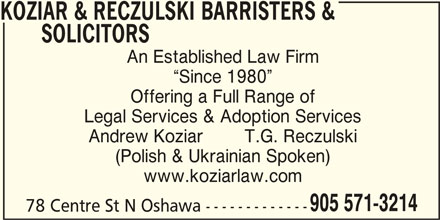Koziar & Reczulski Barrister & Solicitors (905-571-3214) - Display Ad - KOZIAR & RECZULSKI BARRISTERS & SOLICITORS An Established Law Firm Since 1980 Offering a Full Range of Legal Services & Adoption Services Andrew Koziar        T.G. Reczulski (Polish & Ukrainian Spoken) www.koziarlaw.com 905 571-3214 78 Centre St N Oshawa -------------
