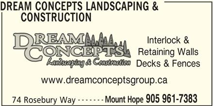 Dream Concepts Landscaping & Construction (905-961-7383) - Display Ad - DREAM CONCEPTS LANDSCAPING & CONSTRUCTION Interlock & Retaining Walls Decks & Fences www.dreamconceptsgroup.ca ------- Mount Hope 905 961-7383 74 Rosebury Way