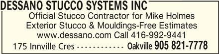 Dessano Stucco Systems Inc (905-821-7778) - Display Ad - DESSANO STUCCO SYSTEMS INCDESSANO STUCCO SYSTEMS INC DESSANO STUCCO SYSTEMS INC Official Stucco Contractor for Mike Holmes Exterior Stucco & Mouldings-Free Estimates www.dessano.com Call 416-992-9441 Oakville 905 821-7778 175 Innville Cres ------------
